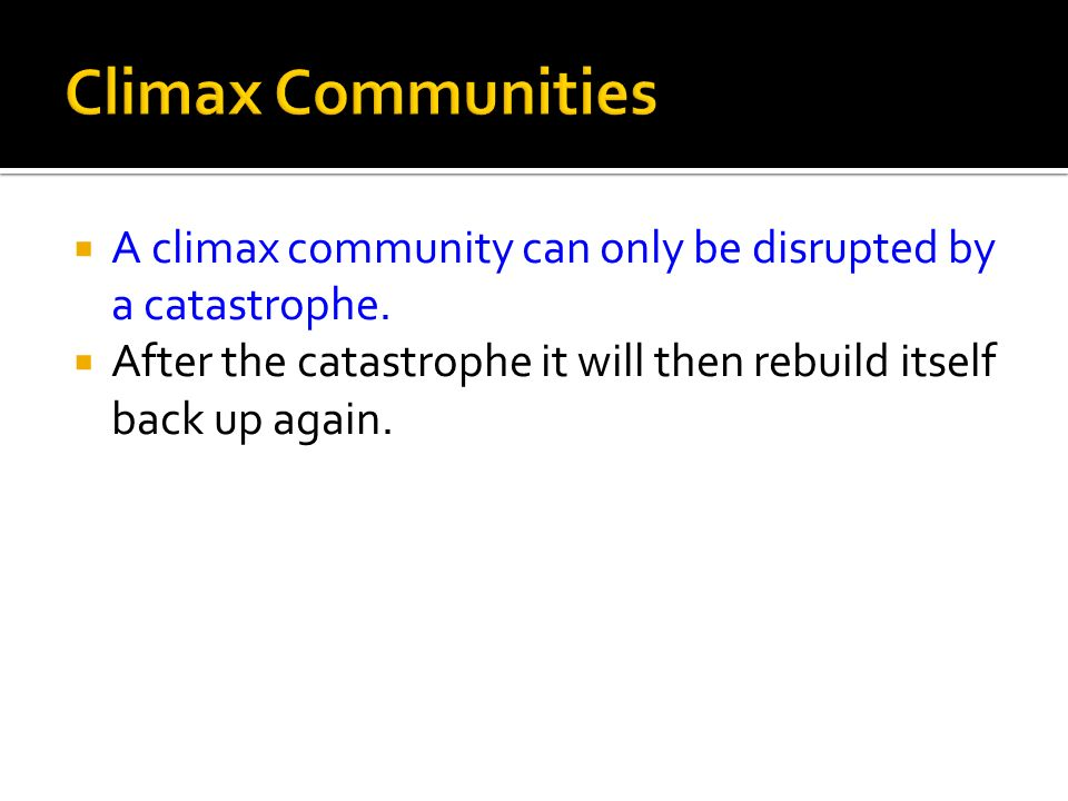 Climax Communities A climax community can only be disrupted by a catastrophe.