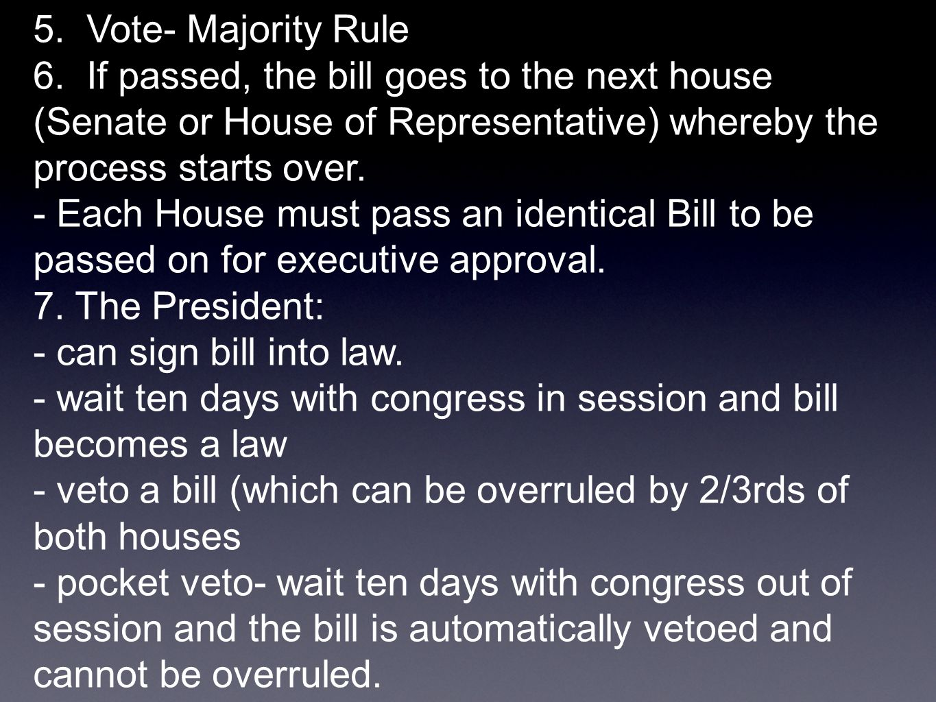 5. Vote- Majority Rule 6. If passed, the bill goes to the next house (Senate or House of Representative) whereby the process starts over.
