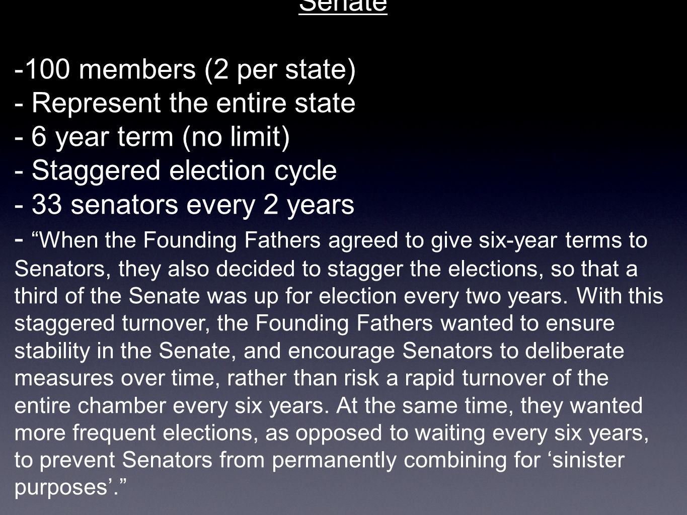Senate -100 members (2 per state) - Represent the entire state. - 6 year term (no limit) - Staggered election cycle.