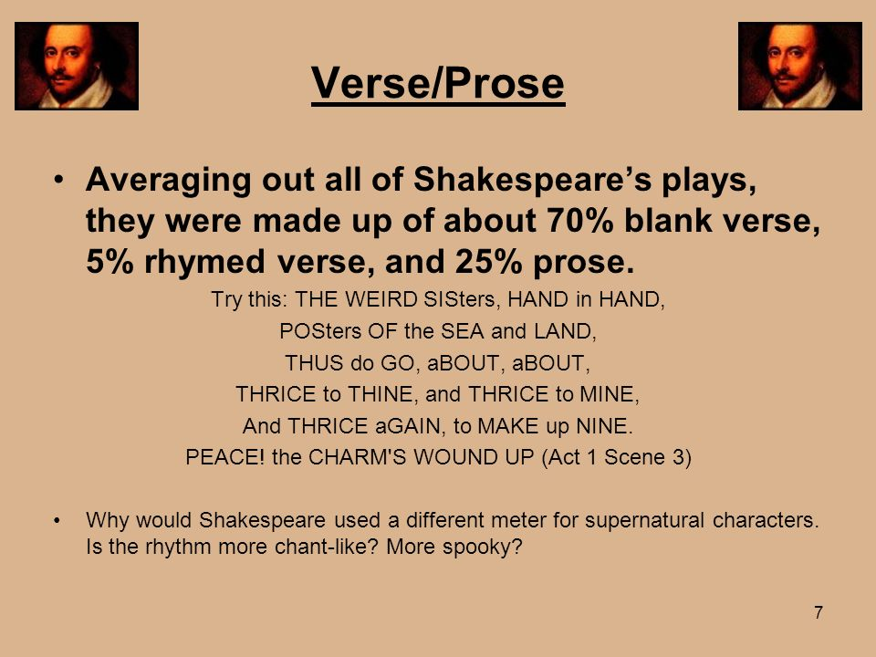 Verse/Prose Averaging out all of Shakespeare's plays, they were made up of about 70% blank verse, 5% rhymed verse, and 25% prose.