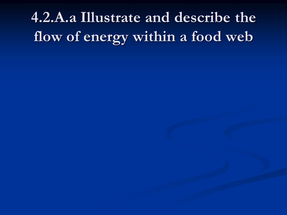 4.2.A.a Illustrate and describe the flow of energy within a food web