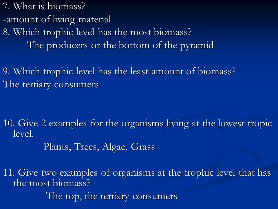 7. What is biomass -amount of living material. 8. Which trophic level has the most biomass The producers or the bottom of the pyramid.