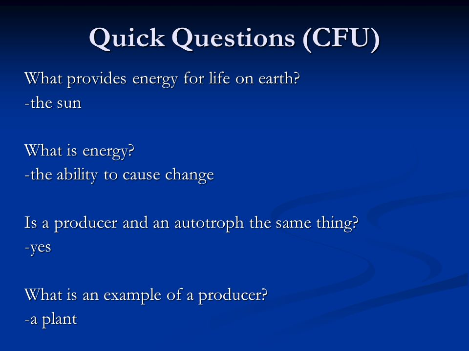 Quick Questions (CFU) What provides energy for life on earth -the sun