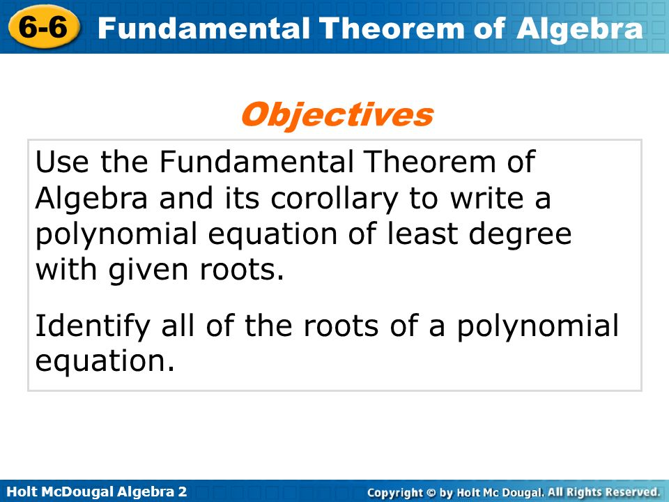 Objectives Use the Fundamental Theorem of Algebra and its corollary to write a polynomial equation of least degree with given roots.
