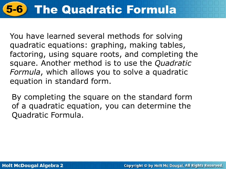 You have learned several methods for solving quadratic equations: graphing, making tables, factoring, using square roots, and completing the square. Another method is to use the Quadratic Formula, which allows you to solve a quadratic equation in standard form.