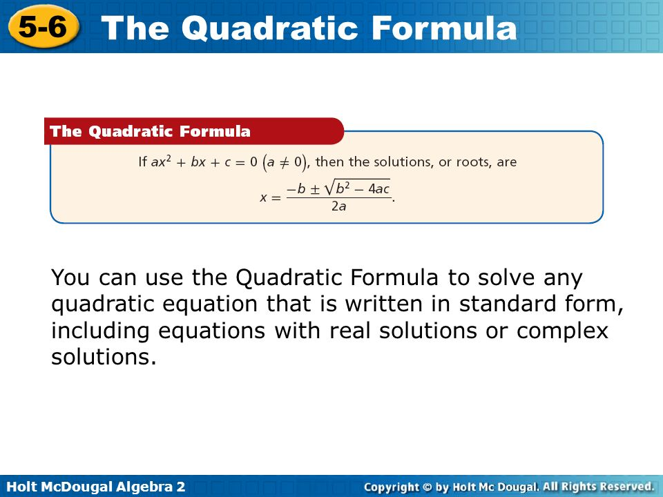 You can use the Quadratic Formula to solve any quadratic equation that is written in standard form, including equations with real solutions or complex solutions.