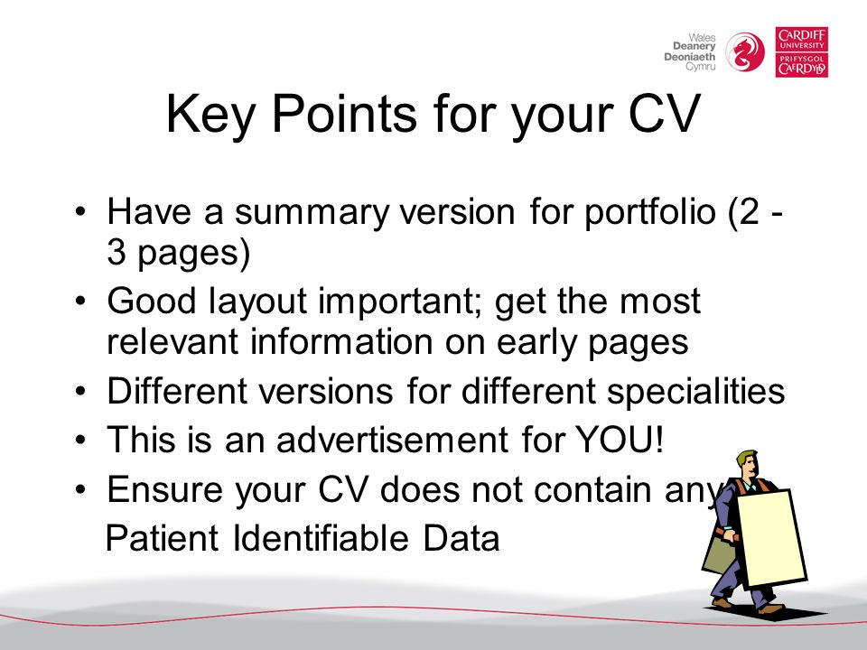 Key Points for your CV Have a summary version for portfolio (2 -3 pages) Good layout important; get the most relevant information on early pages.