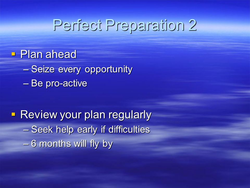 Perfect Preparation 2 Plan ahead Review your plan regularly