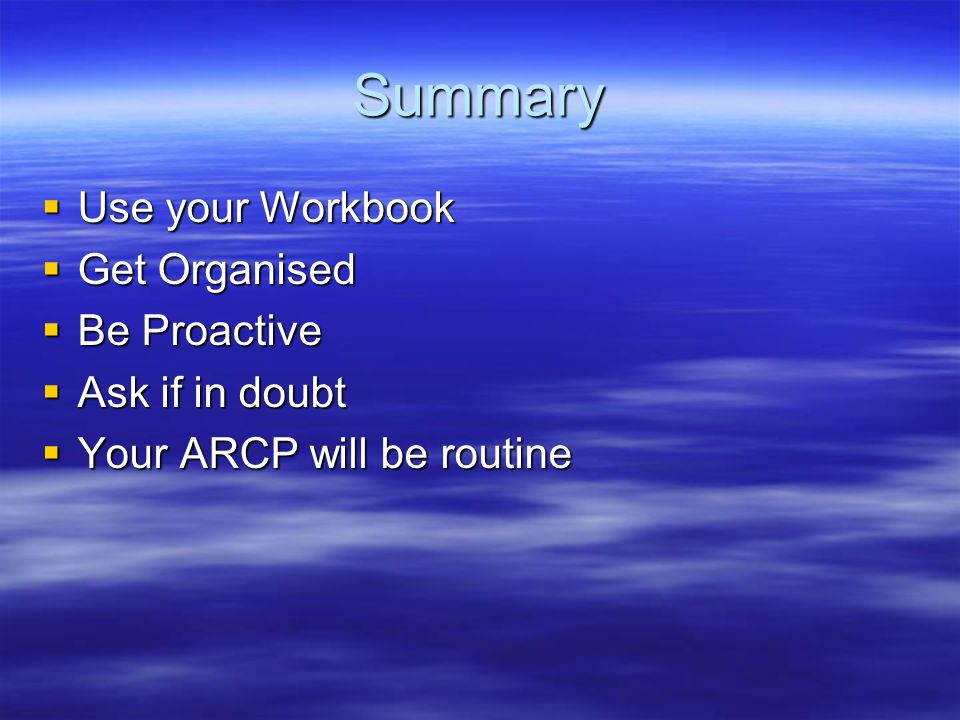 Summary Use your Workbook Get Organised Be Proactive Ask if in doubt