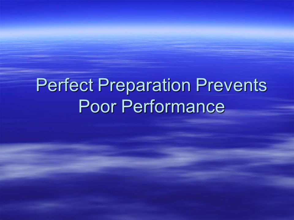 Perfect Preparation Prevents Poor Performance