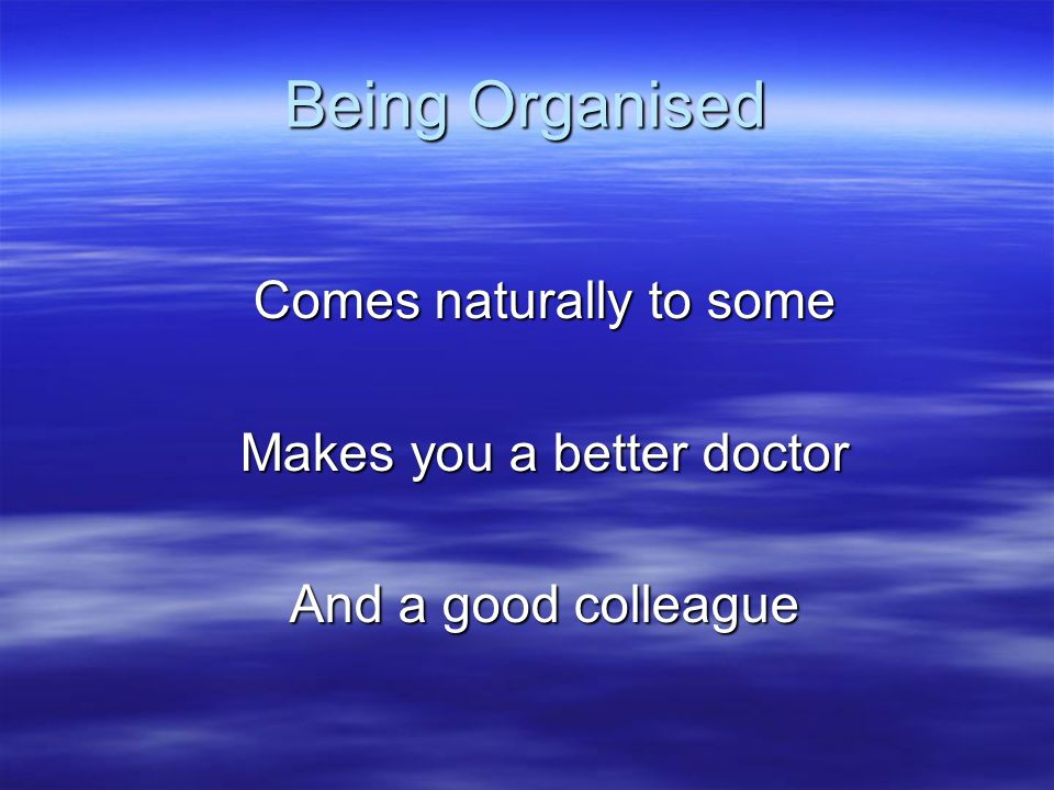 Being Organised Comes naturally to some Makes you a better doctor