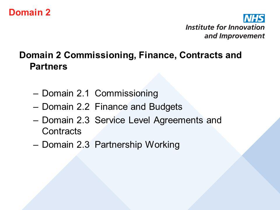 Domain 2 Domain 2 Commissioning, Finance, Contracts and Partners. Domain 2.1 Commissioning. Domain 2.2 Finance and Budgets.