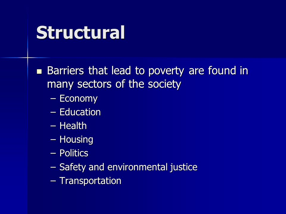 Structural Barriers that lead to poverty are found in many sectors of the society. Economy. Education.