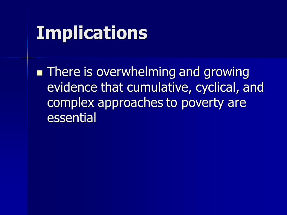 Implications There is overwhelming and growing evidence that cumulative, cyclical, and complex approaches to poverty are essential.