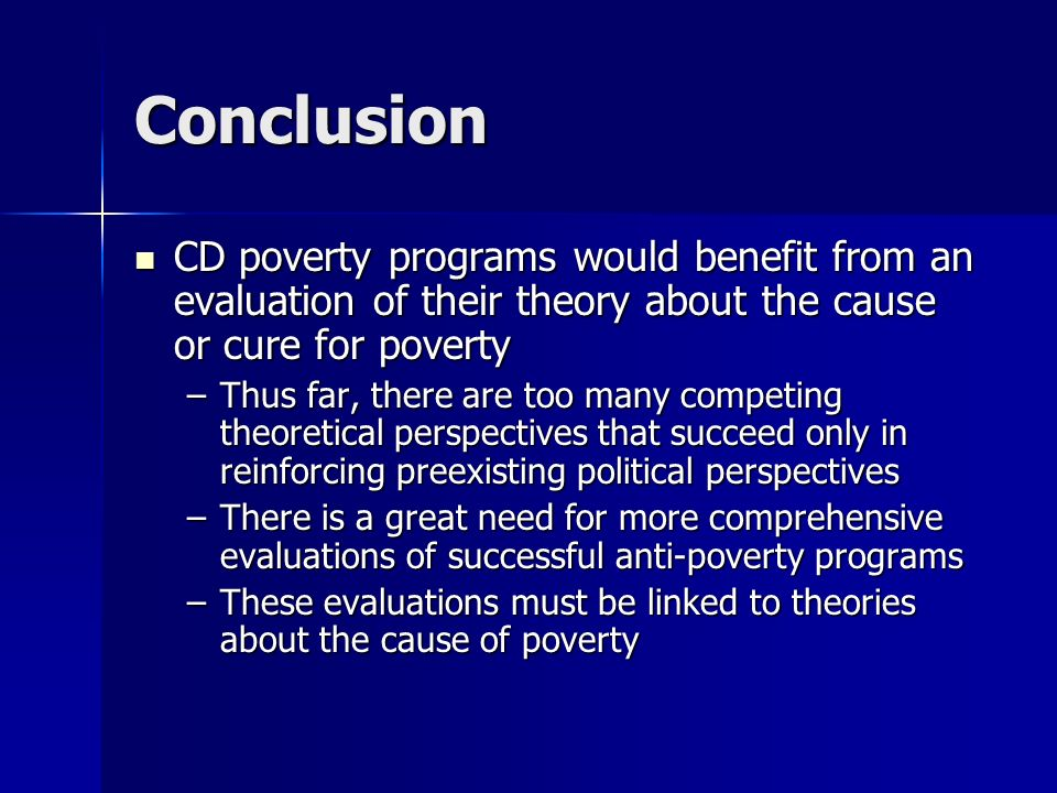 Conclusion CD poverty programs would benefit from an evaluation of their theory about the cause or cure for poverty.