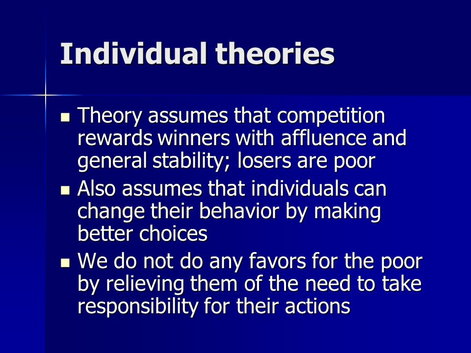 Individual theories Theory assumes that competition rewards winners with affluence and general stability; losers are poor.