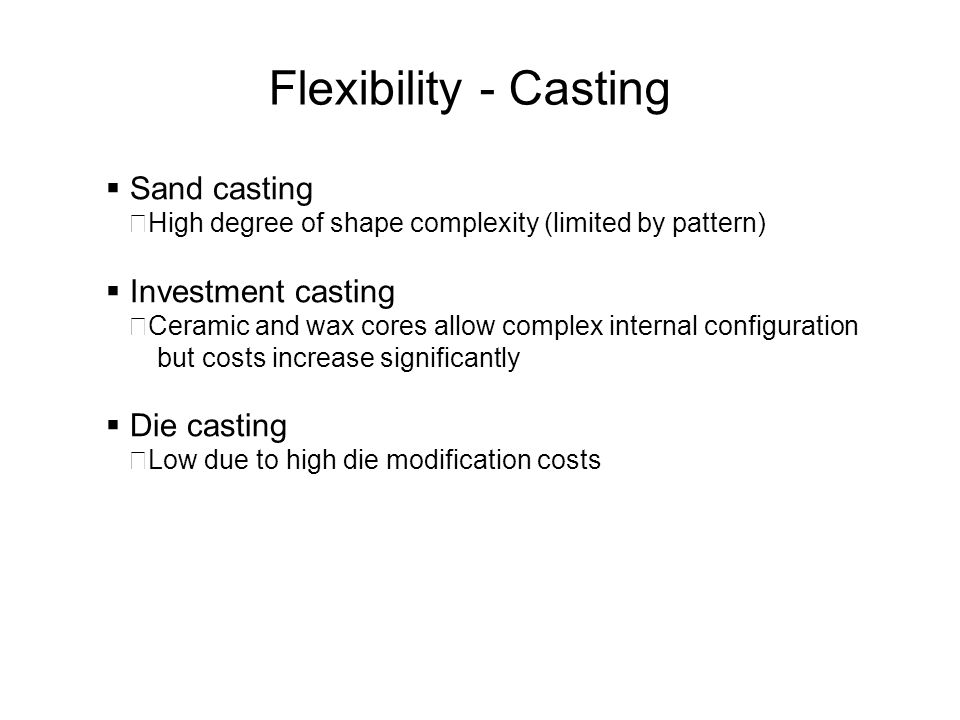 Flexibility - Casting Sand casting Investment casting Die casting