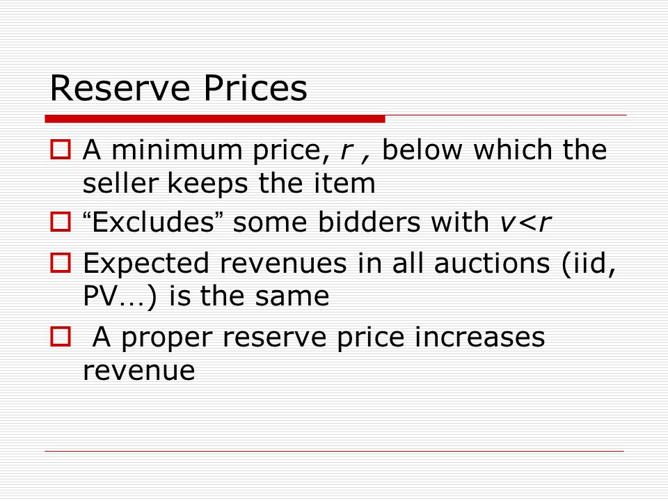 Reserve Prices A minimum price, r , below which the seller keeps the item. Excludes some bidders with v<r.