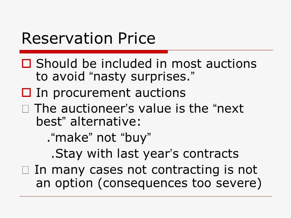 Reservation Price Should be included in most auctions to avoid nasty surprises. In procurement auctions.