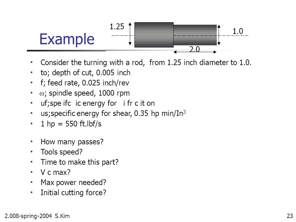 Example ▪ Consider the turning with a rod, from 1.25 inch diameter to 1.0. ▪ to; depth of cut, 0.005 inch.