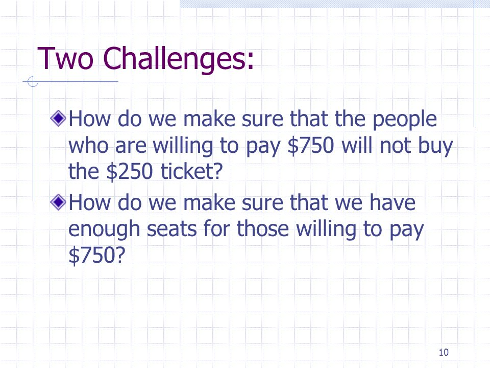 Two Challenges: How do we make sure that the people who are willing to pay $750 will not buy the $250 ticket