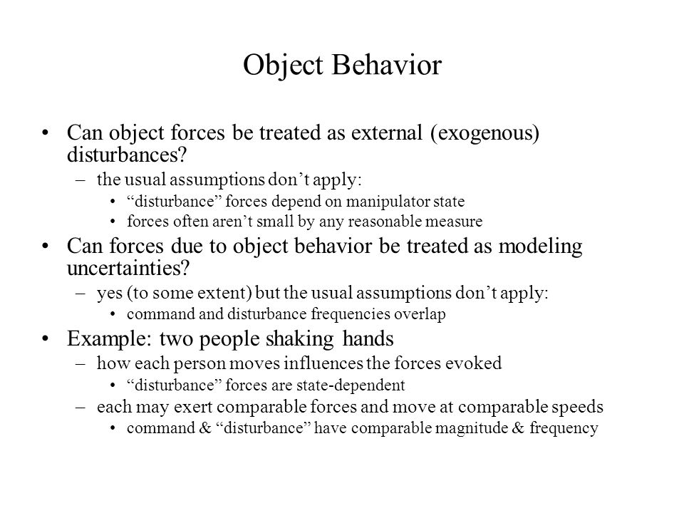 Object Behavior Can object forces be treated as external (exogenous) disturbances the usual assumptions don't apply: