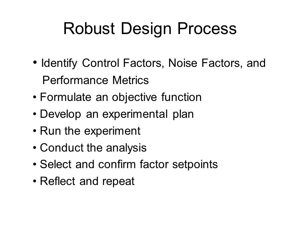 Robust Design Process • Identify Control Factors, Noise Factors, and