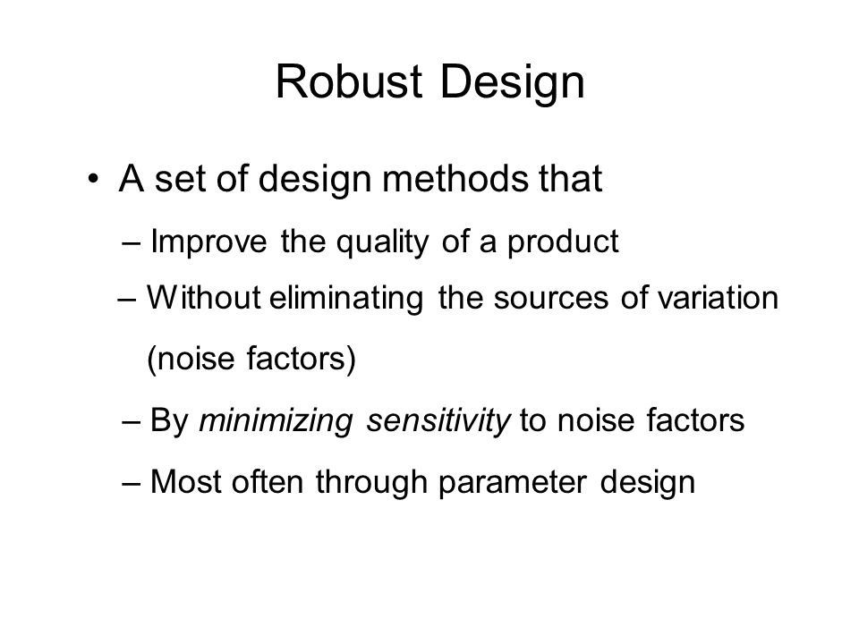 Robust Design – Improve the quality of a product (noise factors)
