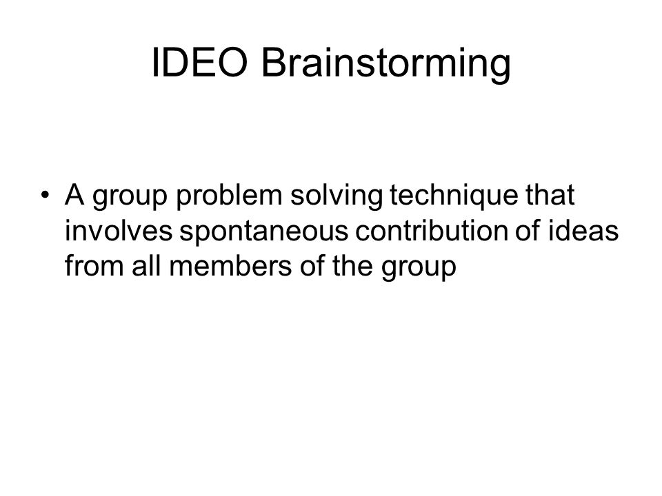 IDEO Brainstorming A group problem solving technique that involves spontaneous contribution of ideas from all members of the group.