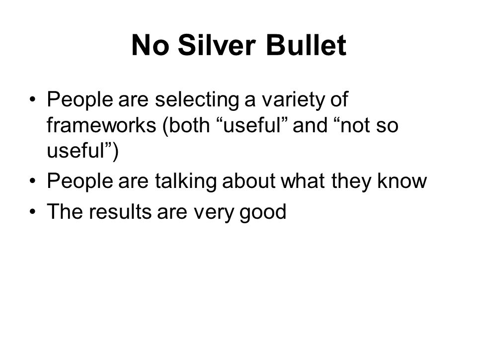 No Silver Bullet People are selecting a variety of frameworks (both useful and not so useful ) People are talking about what they know.