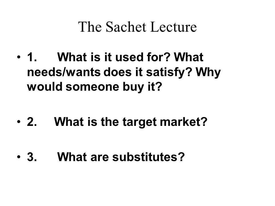 The Sachet Lecture 1. What is it used for What needs/wants does it satisfy Why would someone buy it
