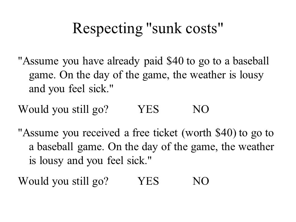 Respecting sunk costs Assume you have already paid $40 to go to a baseball game. On the day of the game, the weather is lousy and you feel sick.