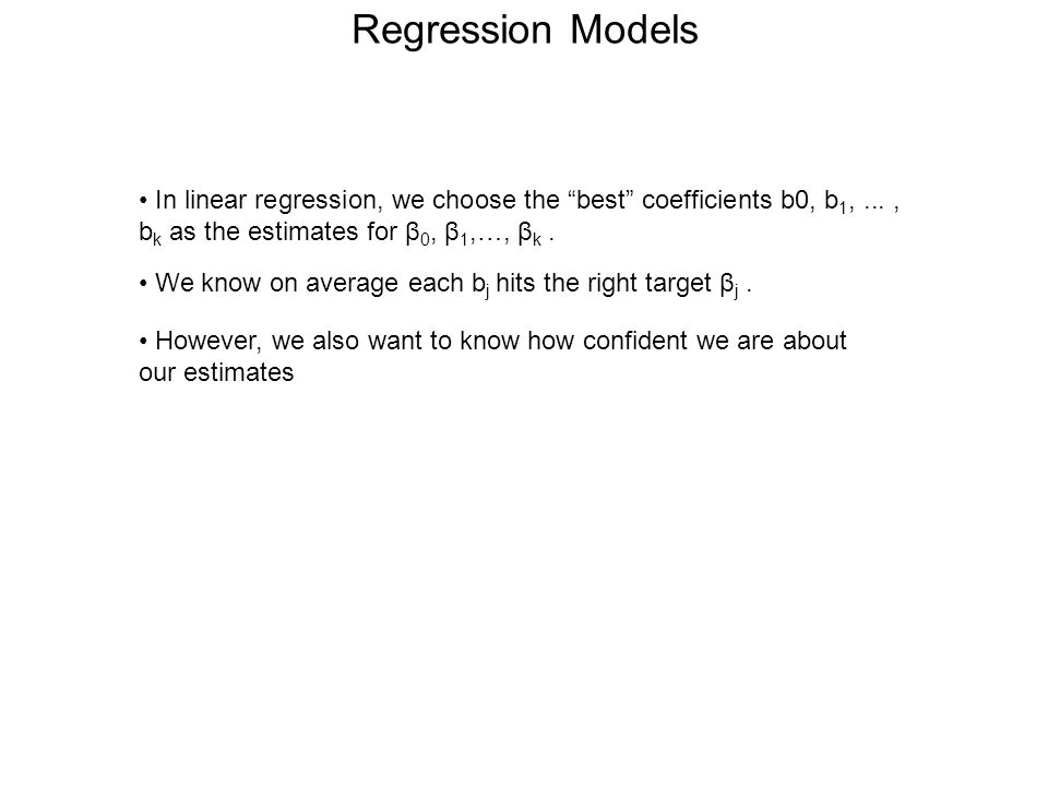 Regression Models • In linear regression, we choose the best coefficients b0, b1, ... , bk as the estimates for β0, β1,…, βk .