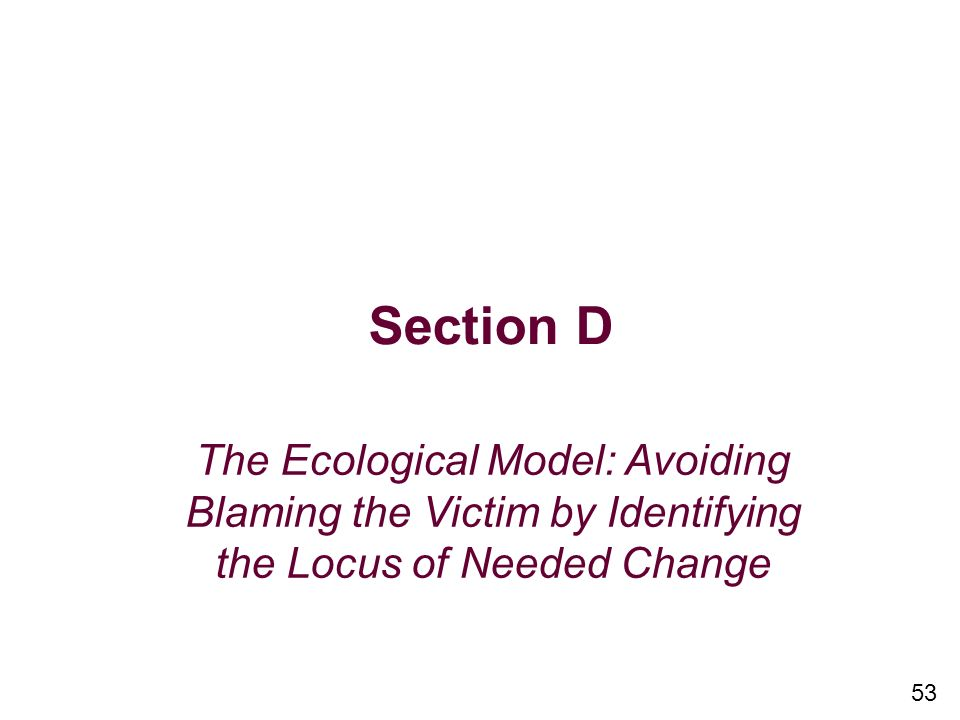 Section D The Ecological Model: Avoiding Blaming the Victim by Identifying the Locus of Needed Change.