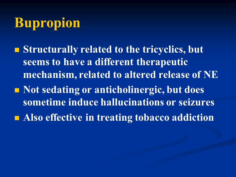 Bupropion Structurally related to the tricyclics, but seems to have a different therapeutic mechanism, related to altered release of NE.