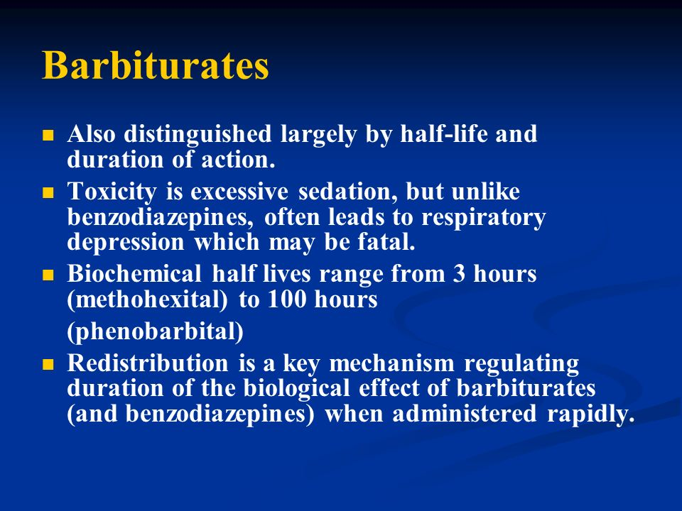 Barbiturates Also distinguished largely by half-life and duration of action.