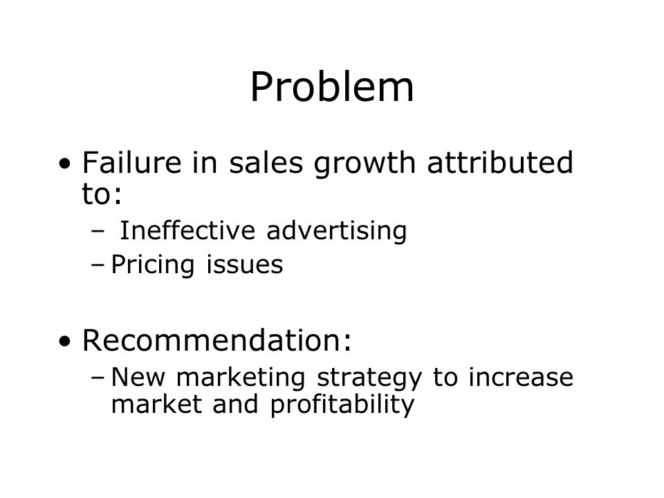 Problem Failure in sales growth attributed to: Recommendation: