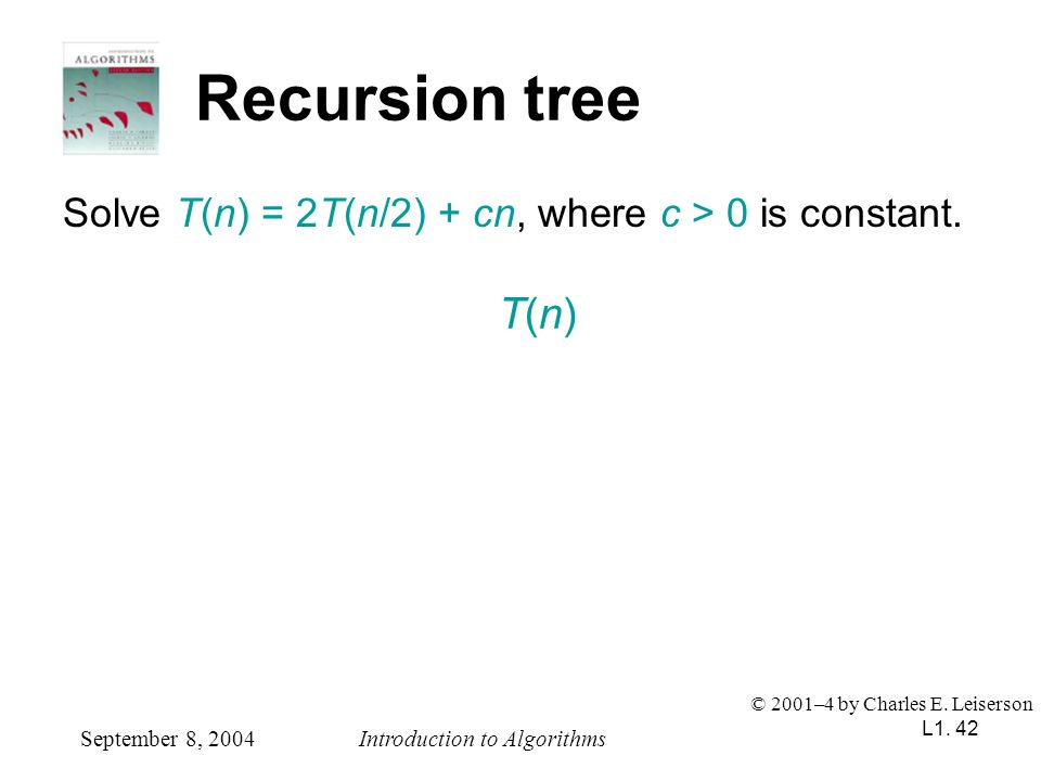 Recursion tree Solve T(n) = 2T(n/2) + cn, where c > 0 is constant. T(n) © 2001–4 by Charles E. Leiserson.