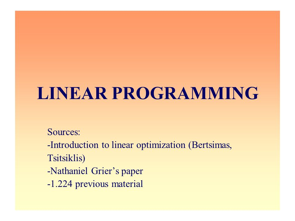 LINEAR PROGRAMMING Sources: