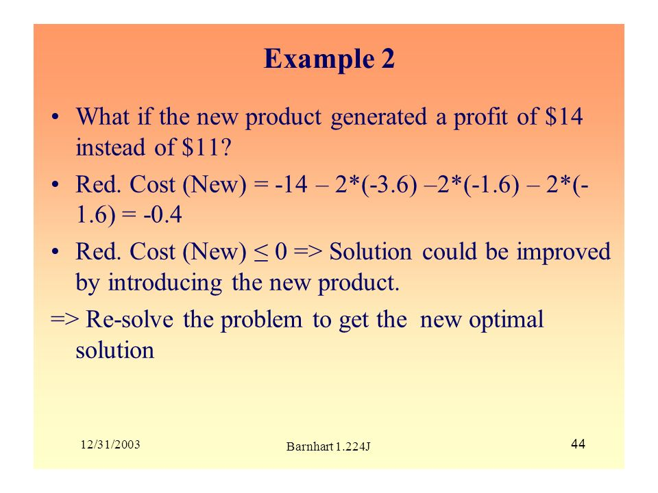 Example 2 What if the new product generated a profit of $14 instead of $11 Red. Cost (New) = -14 – 2*(-3.6) –2*(-1.6) – 2*(-1.6) = -0.4.