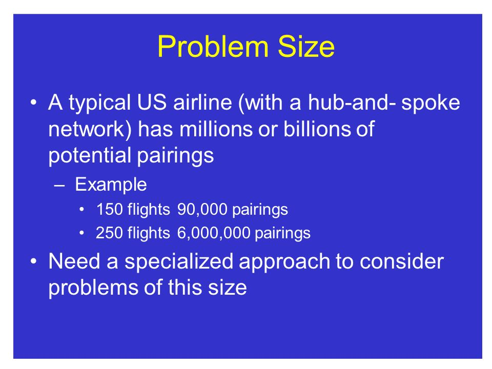 Problem Size A typical US airline (with a hub-and- spoke network) has millions or billions of potential pairings.