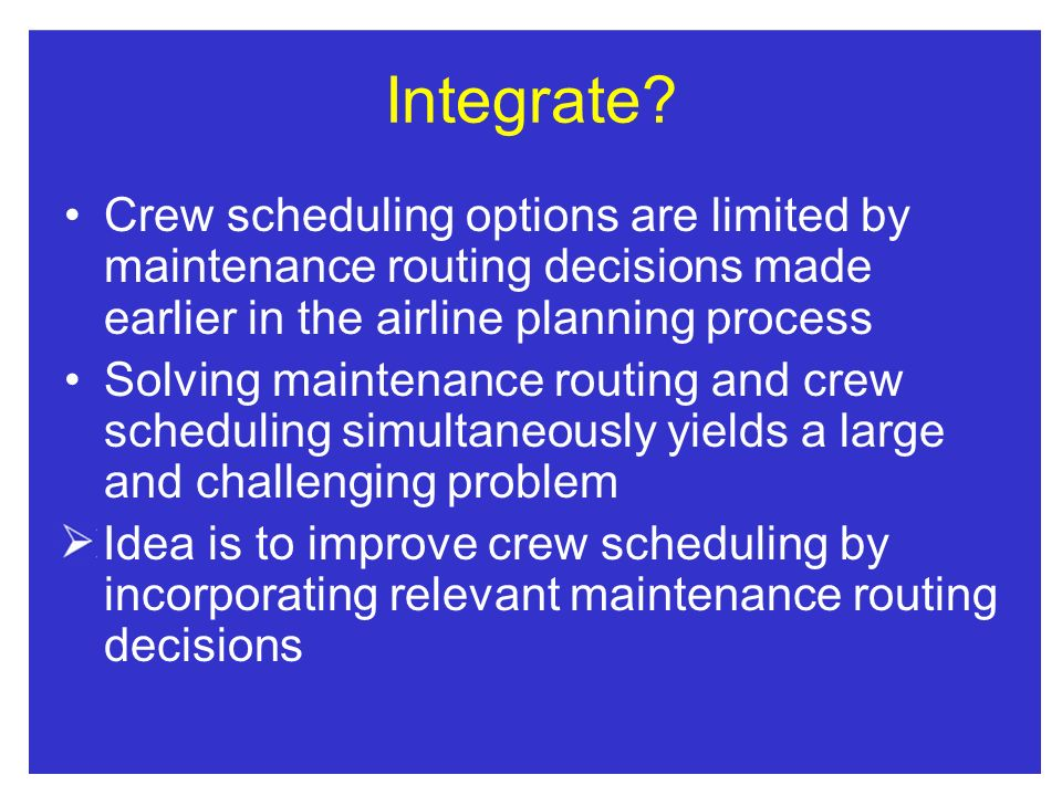Integrate Crew scheduling options are limited by maintenance routing decisions made earlier in the airline planning process.
