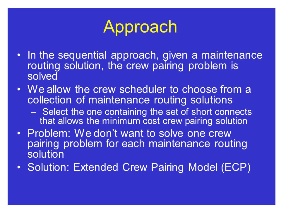 Approach In the sequential approach, given a maintenance routing solution, the crew pairing problem is solved.
