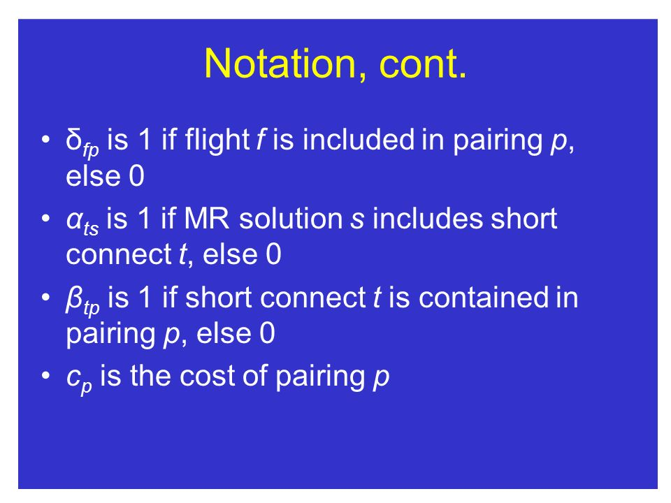 Notation, cont. δfp is 1 if flight f is included in pairing p, else 0