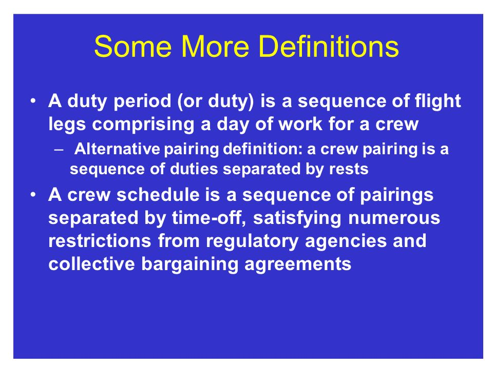 Some More Definitions A duty period (or duty) is a sequence of flight legs comprising a day of work for a crew.
