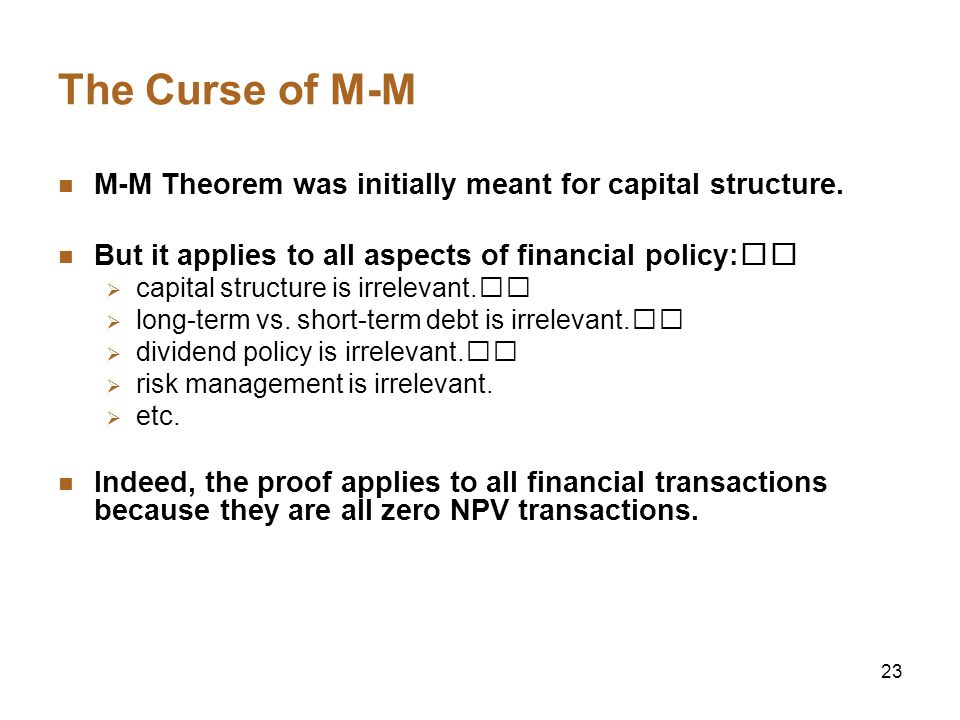 The Curse of M-M M-M Theorem was initially meant for capital structure. But it applies to all aspects of financial policy:􀂾