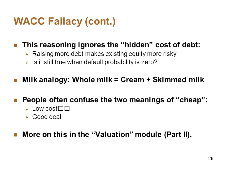WACC Fallacy (cont.) This reasoning ignores the hidden cost of debt: