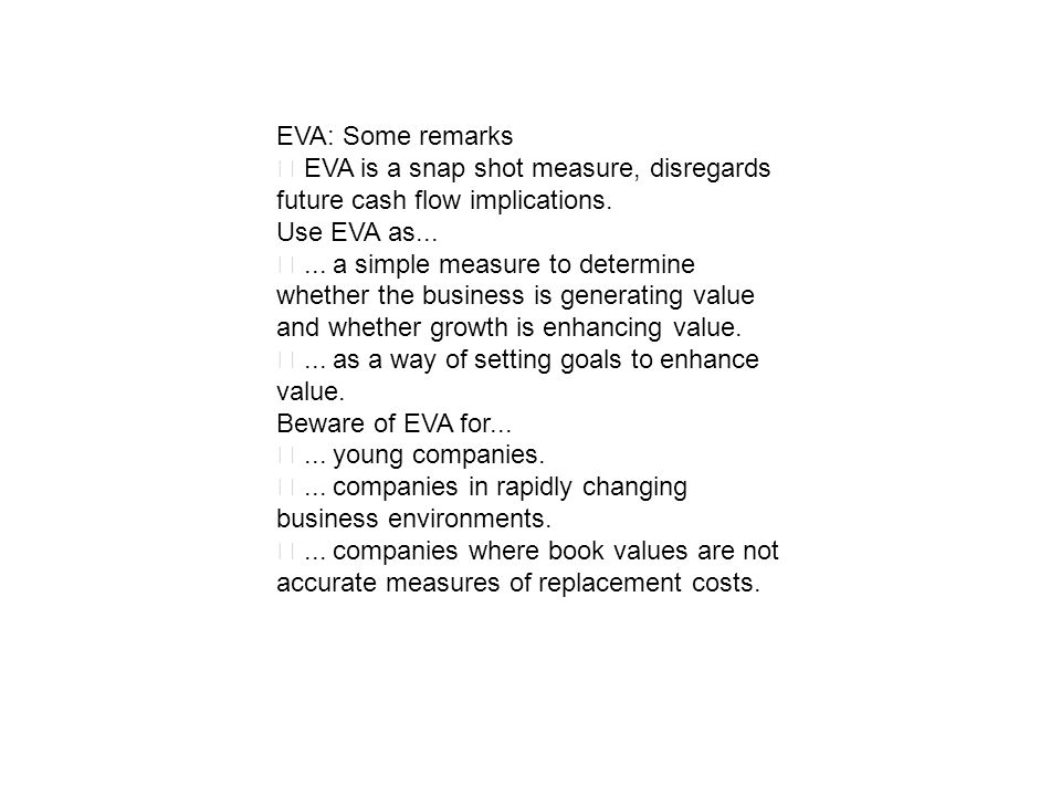 EVA: Some remarks‧ EVA is a snap shot measure, disregards future cash flow implications. Use EVA as...