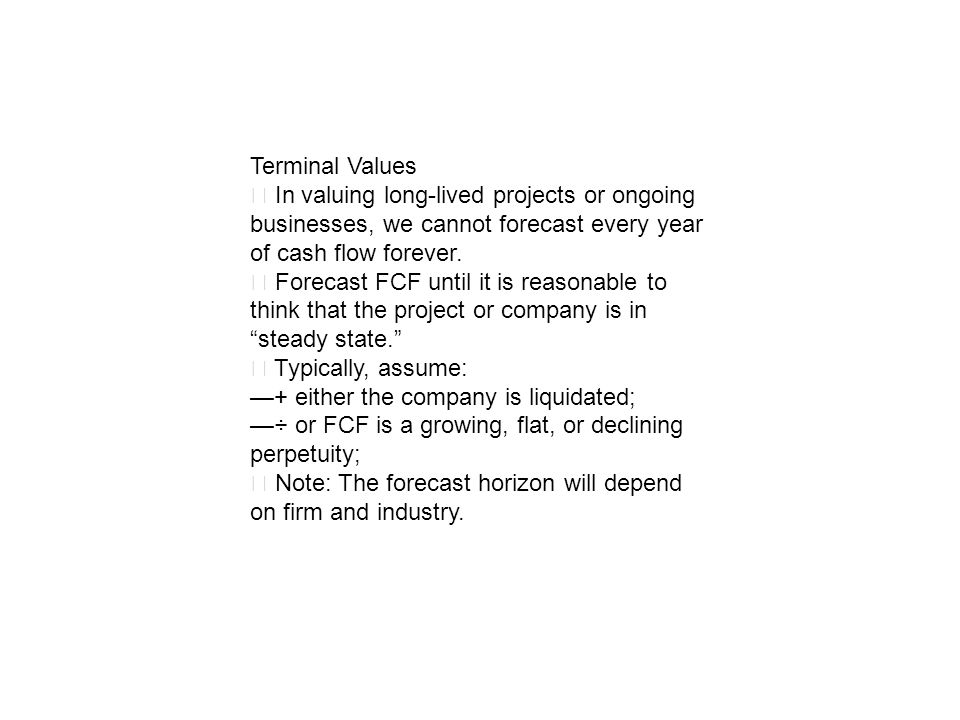 Terminal Values ‧ In valuing long-lived projects or ongoing businesses, we cannot forecast every year of cash flow forever.