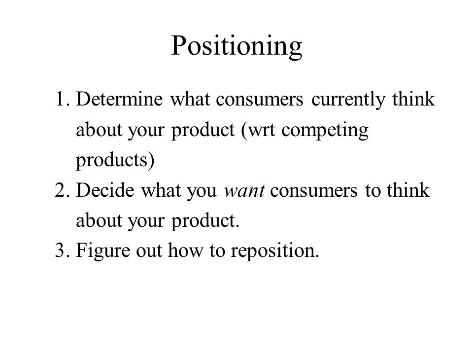 Positioning 1. Determine what consumers currently think